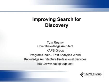 Improving Search for Discovery Tom Reamy Chief Knowledge Architect KAPS Group Program Chair – Text Analytics World Knowledge Architecture Professional.
