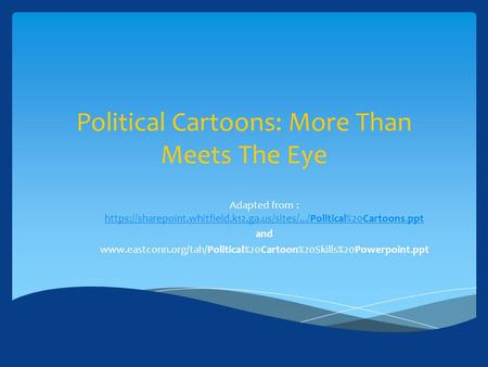 Political Cartoons: More Than Meets The Eye Adapted from : https://sharepoint.whitfield.k12.ga.us/sites/.../Political%20Cartoons.ppt https://sharepoint.whitfield.k12.ga.us/sites/.../Political%20Cartoons.ppt.