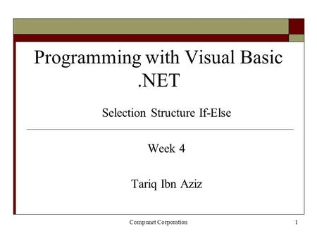 Compunet Corporation1 Programming with Visual Basic.NET Selection Structure If-Else Week 4 Tariq Ibn Aziz.