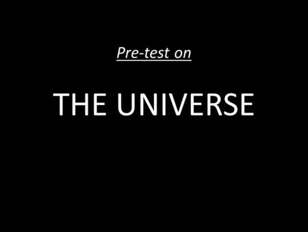 "Pre-test on THE UNIVERSE. DIRECTIONS: 1.Please take a few minutes to answer the questions below. 2.If you don't know how to answer a question, put a ""IDK"""