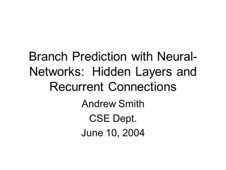 Branch Prediction with Neural- Networks: Hidden Layers and Recurrent Connections Andrew Smith CSE Dept. June 10, 2004.