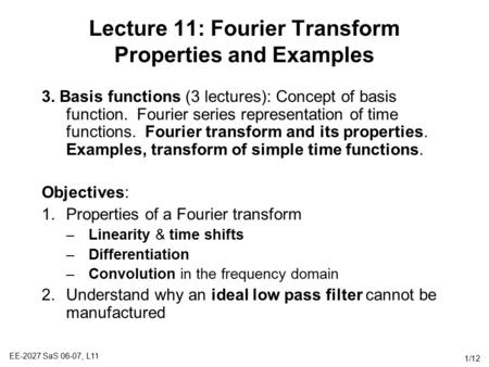 EE-2027 SaS 06-07, L11 1/12 Lecture 11: Fourier Transform Properties and Examples 3. Basis functions (3 lectures): Concept of basis function. Fourier series.