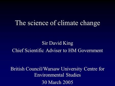 The science of climate change Sir David King Chief Scientific Adviser to HM Government British Council/Warsaw University Centre for Environmental Studies.