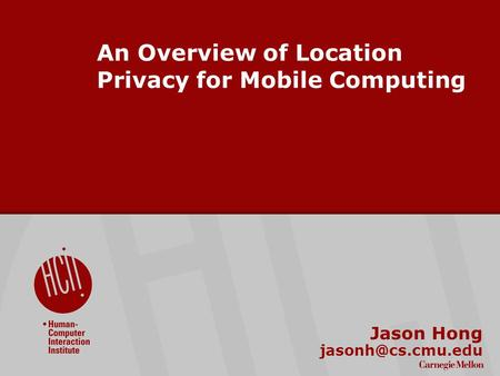 ©2009 Carnegie Mellon University : 1 An Overview of Location Privacy for Mobile Computing Jason Hong