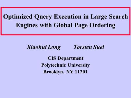 Optimized Query Execution in Large Search Engines with Global Page Ordering Xiaohui Long Torsten Suel CIS Department Polytechnic University Brooklyn, NY.
