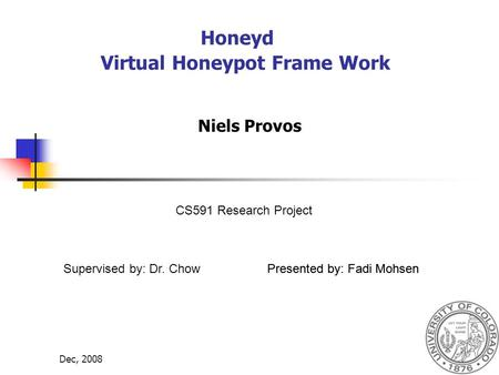 Dec, 20081 Honeyd Virtual Honeypot Frame Work Niels Provos Presented by: Fadi MohsenSupervised by: Dr. Chow CS591 Research Project Presented by: Fadi Mohsen.