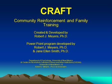 CRAFT Community Reinforcement and Family Training Created & Developed by Robert J. Meyers, Ph.D. Robert J. Meyers, Ph.D. Power Point program developed.