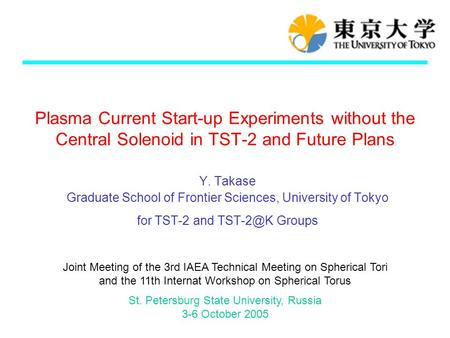 Plasma Current Start-up Experiments without the Central Solenoid in TST-2 and Future Plans Y. Takase Graduate School of Frontier Sciences, University of.
