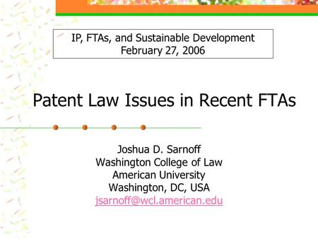 Patent Law Issues in Recent FTAs Joshua D. Sarnoff Washington College of Law American University Washington, DC, USA IP, FTAs,