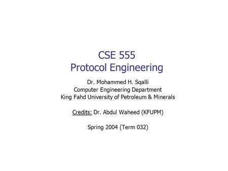 CSE 555 Protocol Engineering Dr. Mohammed H. Sqalli Computer Engineering Department King Fahd University of Petroleum & Minerals Credits: Dr. Abdul Waheed.