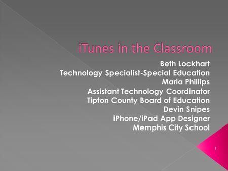 1 Beth Lockhart Technology Specialist-Special Education Marla Phillips Assistant Technology Coordinator Tipton County Board of Education Devin Snipes iPhone/iPad.