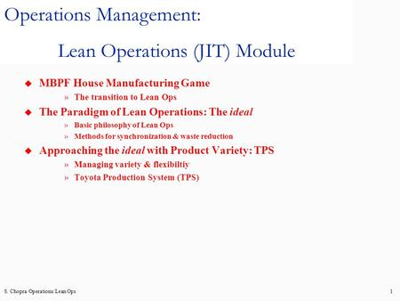 S. Chopra/Operations/Lean Ops1 Operations Management: Lean Operations (JIT) Module u MBPF House Manufacturing Game »The transition to Lean Ops u The Paradigm.