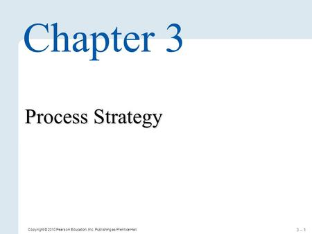 3 – 1 Copyright © 2010 Pearson Education, Inc. Publishing as Prentice Hall. Process Strategy Chapter 3.