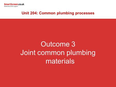 Outcome 3 Joint common plumbing materials Unit 204: Common plumbing processes.