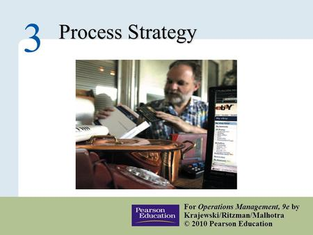3 – 1 Copyright © 2010 Pearson Education, Inc. Publishing as Prentice Hall. Process Strategy 3 For Operations Management, 9e by Krajewski/Ritzman/Malhotra.