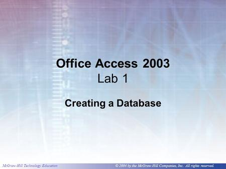 McGraw-Hill Technology Education © 2004 by the McGraw-Hill Companies, Inc. All rights reserved. Office Access 2003 Lab 1 Creating a Database.