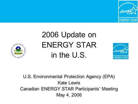 2006 Update on ENERGY STAR in the U.S. U.S. Environmental Protection Agency (EPA) Kate Lewis Canadian ENERGY STAR Participants' Meeting May 4, 2006.