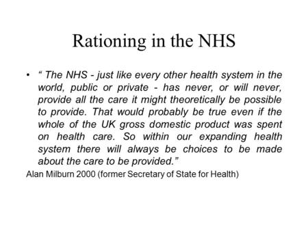 "Rationing in the NHS "" The NHS - just like every other health system in the world, public or private - has never, or will never, provide all the care it."