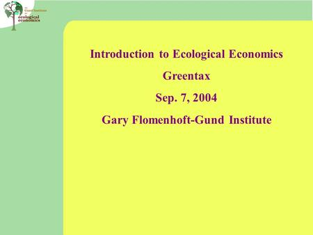 Introduction to Ecological Economics Greentax Sep. 7, 2004 Gary Flomenhoft-Gund Institute.