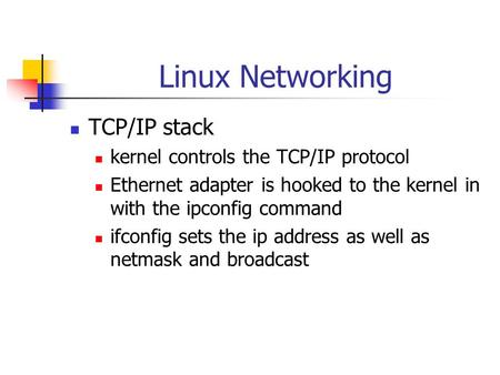 Linux Networking TCP/IP stack kernel controls the TCP/IP protocol Ethernet adapter is hooked to the kernel in with the ipconfig command ifconfig sets the.