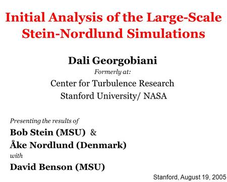 Initial Analysis of the Large-Scale Stein-Nordlund Simulations Dali Georgobiani Formerly at: Center for Turbulence Research Stanford University/ NASA Presenting.