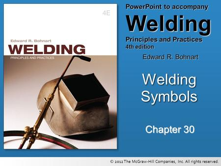 PowerPoint to accompany Welding Principles and Practices 4th edition Edward R. Bohnart © 2012 The McGraw-Hill Companies, Inc. All rights reserved. Chapter.