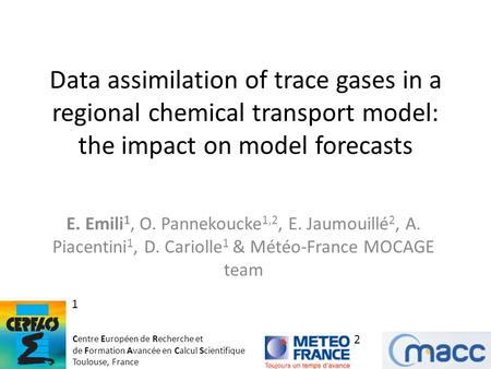 Data assimilation of trace gases in a regional chemical transport model: the impact on model forecasts E. Emili 1, O. Pannekoucke 1,2, E. Jaumouillé 2,