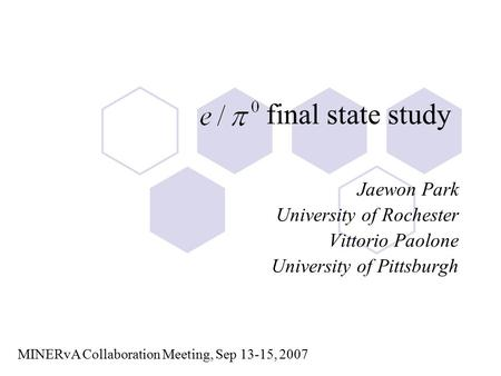 Final state study Jaewon Park University of Rochester Vittorio Paolone University of Pittsburgh MINERvA Collaboration Meeting, Sep 13-15, 2007.