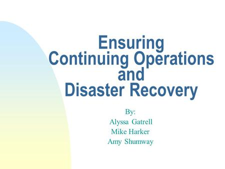 Ensuring Continuing Operations and Disaster Recovery By: Alyssa Gatrell Mike Harker Amy Shumway.