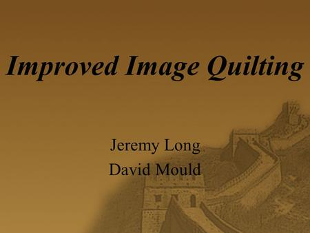 "Improved Image Quilting Jeremy Long David Mould. Introduction   Goal: improve "" minimum error boundary cut """