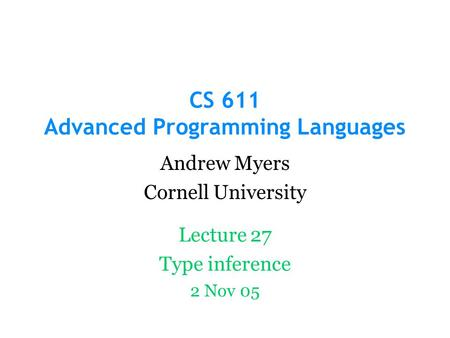 CS 611 Advanced Programming Languages Andrew Myers Cornell University Lecture 27 Type inference 2 Nov 05.