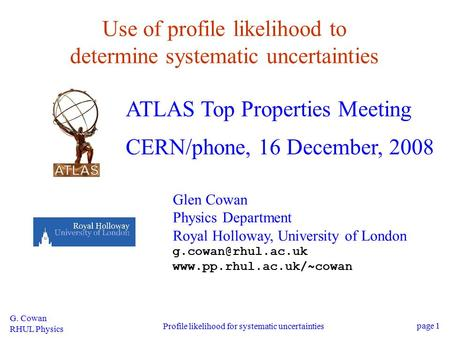 G. Cowan RHUL Physics Profile likelihood for systematic uncertainties page 1 Use of profile likelihood to determine systematic uncertainties ATLAS Top.