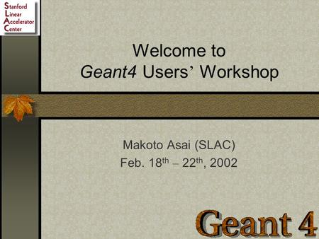 Welcome to Geant4 Users ' Workshop Makoto Asai (SLAC) Feb. 18 th – 22 th, 2002.