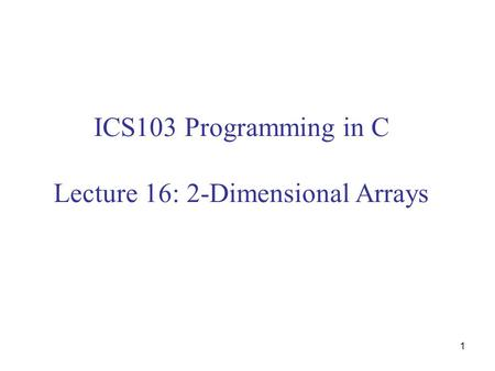 1 ICS103 Programming in C Lecture 16: 2-Dimensional Arrays.