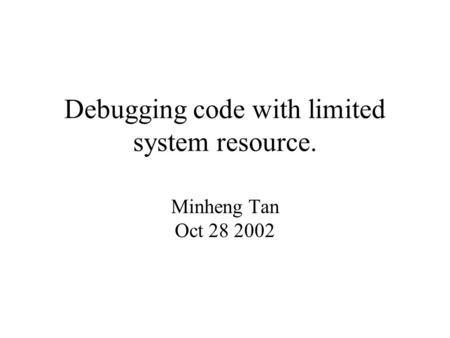 Debugging code with limited system resource. Minheng Tan Oct 28 2002.