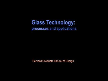 Glass Technology: processes and applications Harvard Graduate School of Design.