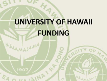 UNIVERSITY OF HAWAII FUNDING. The Flow of Funds Federal Government Tax Policy AppropriationsStudent Aid Tuition Scholarships & Waivers Student Aid (Restricted)