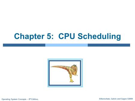 Silberschatz, Galvin and Gagne ©2009 Operating System Concepts – 8 th Edition, Chapter 5: CPU Scheduling.