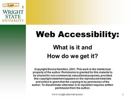 Www.wright.edu/web/access/1 Web Accessibility: What is it and How do we get it? Copyright Donna Hamilton, 2001. This work is the intellectual property.