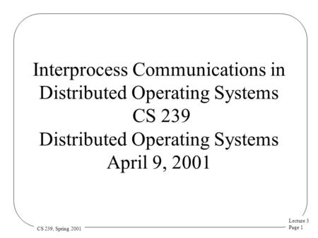 Lecture 3 Page 1 CS 239, Spring 2001 Interprocess Communications in Distributed Operating Systems CS 239 Distributed Operating Systems April 9, 2001.