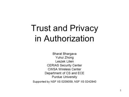 1 Trust and Privacy in Authorization Bharat Bhargava Yuhui Zhong Leszek Lilien CERIAS Security Center CWSA Wireless Center Department of CS and ECE Purdue.
