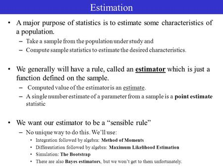 Estimation A major purpose of statistics is to estimate some characteristics of a population. – Take a sample from the population under study and – Compute.