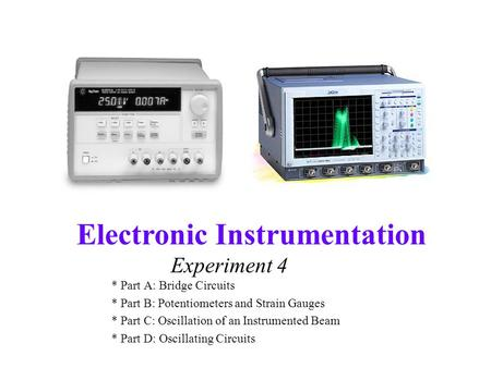 Electronic Instrumentation Experiment 4 * Part A: Bridge Circuits * Part B: Potentiometers and Strain Gauges * Part C: Oscillation of an Instrumented Beam.