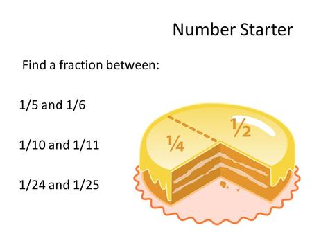 Number Starter Find a fraction between: 1/5 and 1/6 1/10 and 1/11 1/24 and 1/25.