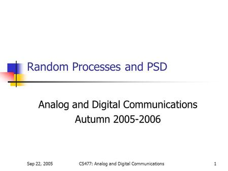 Sep 22, 2005CS477: Analog and Digital Communications1 Random Processes and PSD Analog and Digital Communications Autumn 2005-2006.