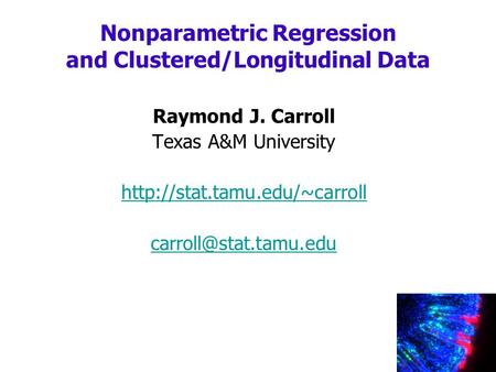 Raymond J. Carroll Texas A&M University  Nonparametric Regression and Clustered/Longitudinal Data.