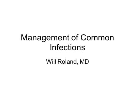 Management of Common Infections Will Roland, MD.