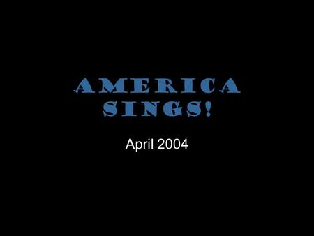 America Sings! April 2004 Facts that may Surprise You America Sings! happens in 3 different locations EVERY year! Over 1,000 performers of all ages attend.