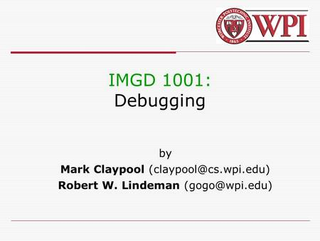IMGD 1001: Debugging by Mark Claypool Robert W. Lindeman
