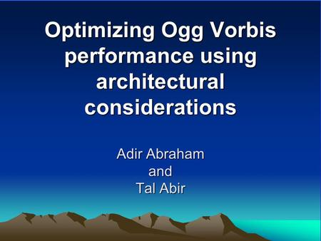 Optimizing Ogg Vorbis performance using architectural considerations Adir Abraham and Tal Abir.